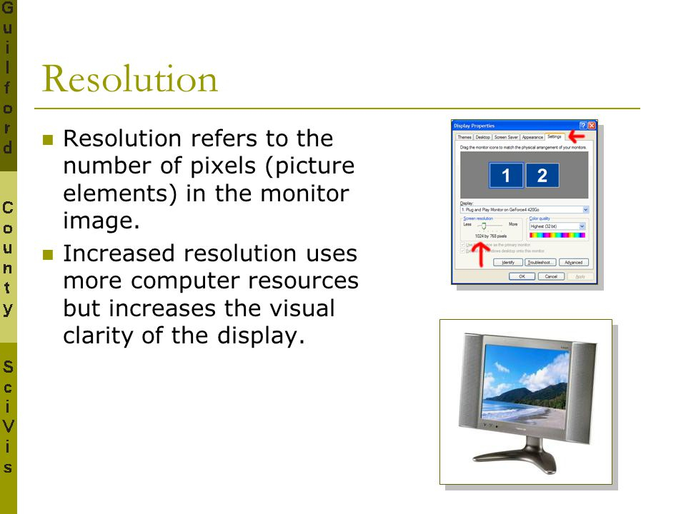 Resolution Resolution refers to the number of pixels (picture elements) in the monitor image.