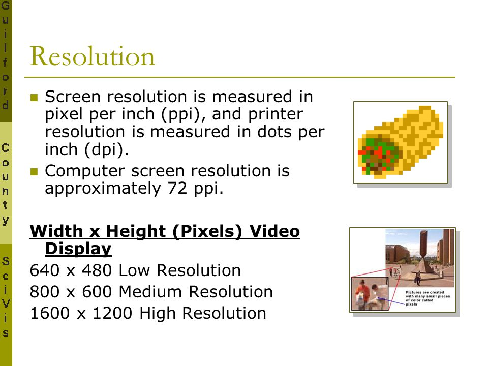 Resolution Screen resolution is measured in pixel per inch (ppi), and printer resolution is measured in dots per inch (dpi).