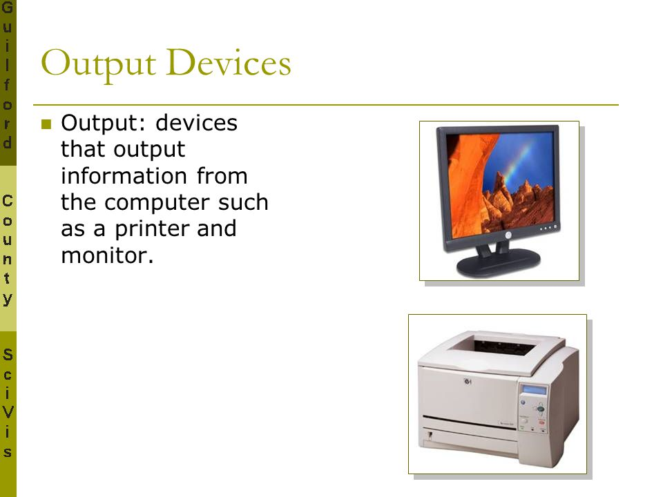 Output Devices Output: devices that output information from the computer such as a printer and monitor.