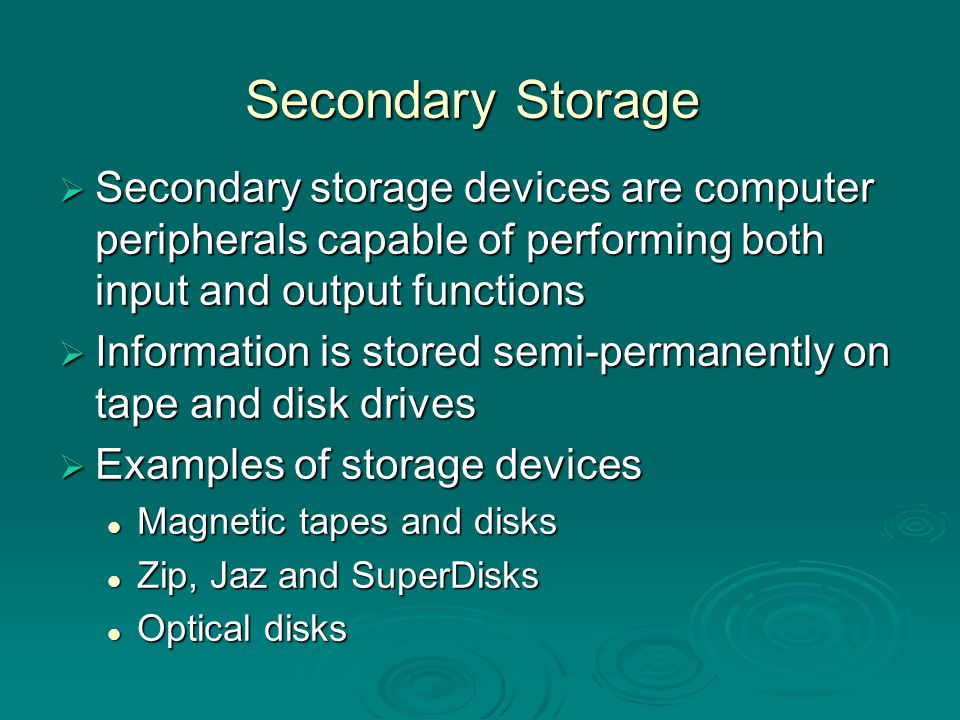 Secondary Storage Secondary storage devices are computer peripherals capable of performing both input and output functions.