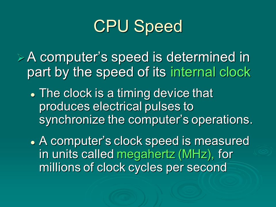 CPU Speed A computer's speed is determined in part by the speed of its internal clock.