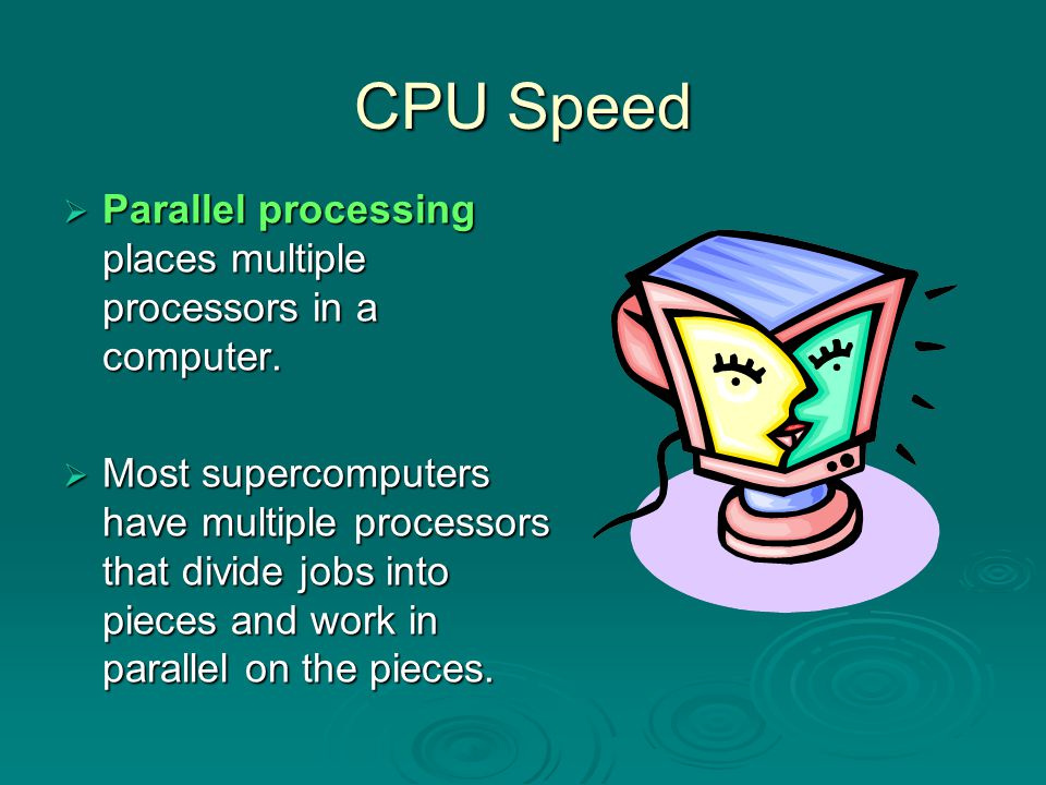 CPU Speed Parallel processing places multiple processors in a computer.