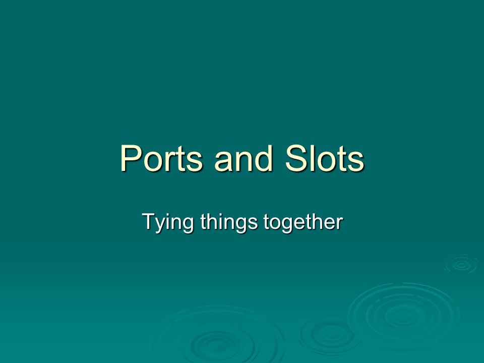 Ports and Slots Tying things together