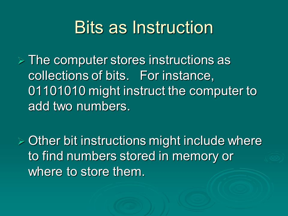 Bits as Instruction The computer stores instructions as collections of bits. For instance, 01101010 might instruct the computer to add two numbers.
