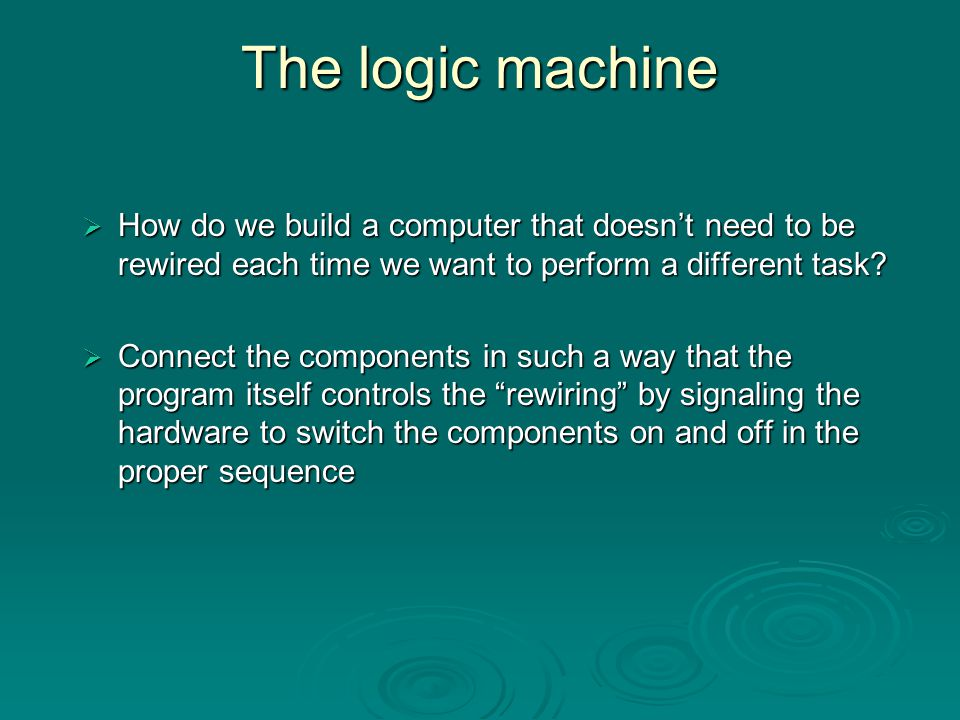 The logic machine How do we build a computer that doesn't need to be rewired each time we want to perform a different task