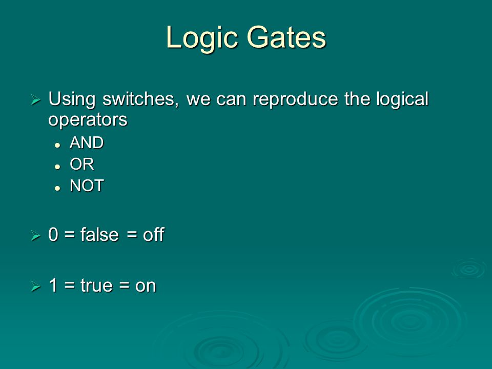 Logic Gates Using switches, we can reproduce the logical operators