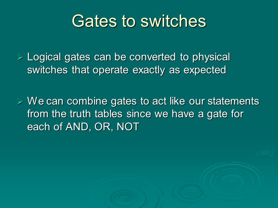 Gates to switches Logical gates can be converted to physical switches that operate exactly as expected.
