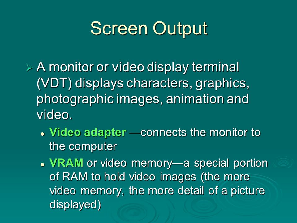 Screen Output A monitor or video display terminal (VDT) displays characters, graphics, photographic images, animation and video.