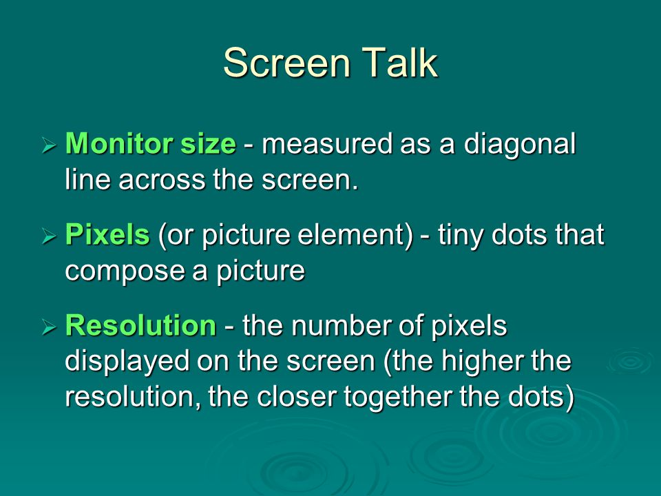 Screen Talk Monitor size - measured as a diagonal line across the screen. Pixels (or picture element) - tiny dots that compose a picture.