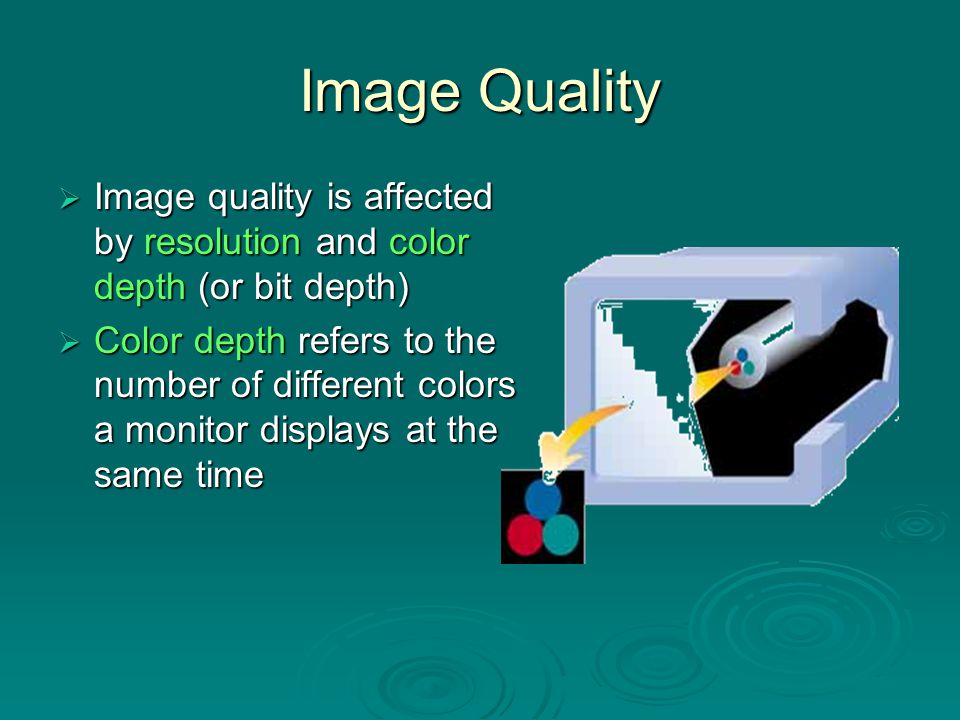 Image Quality Image quality is affected by resolution and color depth (or bit depth)