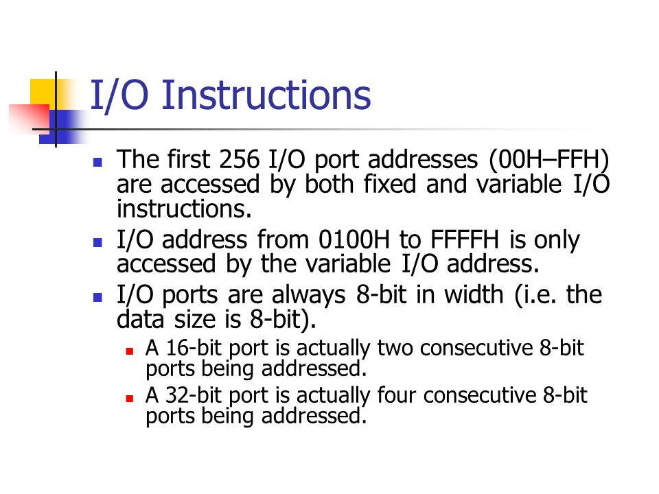 I/O Instructions The first 256 I/O port addresses (00H–FFH) are accessed by both fixed and variable I/O instructions.