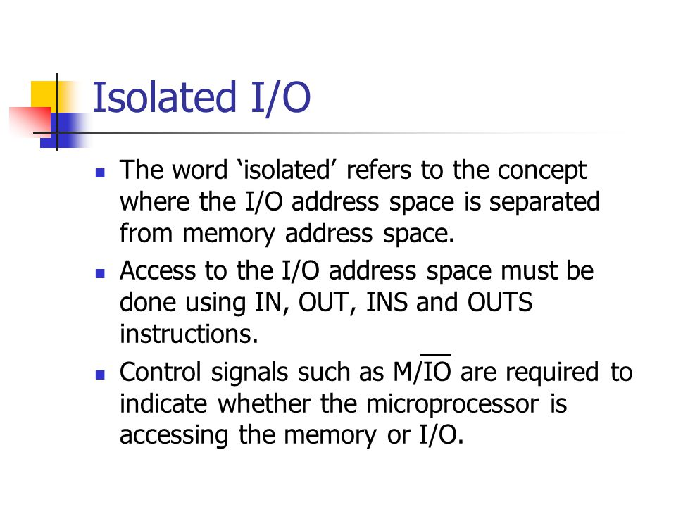 Isolated I/O The word 'isolated' refers to the concept where the I/O address space is separated from memory address space.