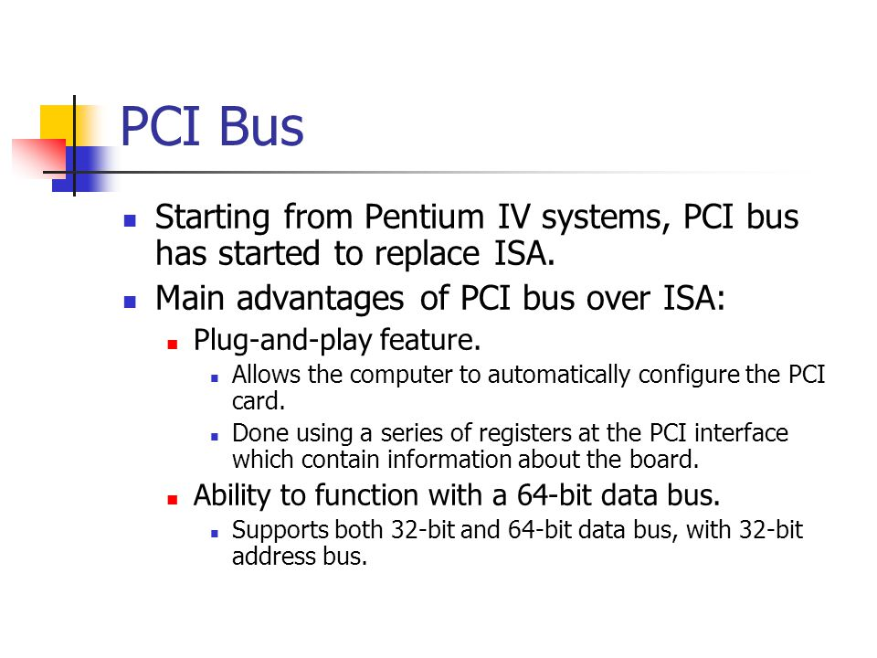 PCI Bus Starting from Pentium IV systems, PCI bus has started to replace ISA. Main advantages of PCI bus over ISA: