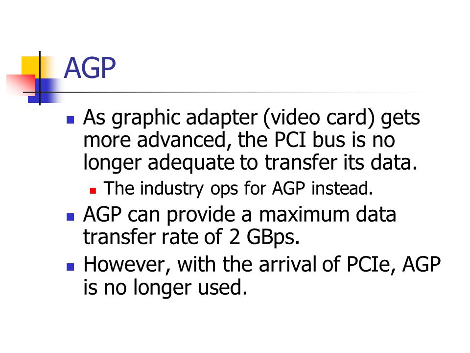 AGP As graphic adapter (video card) gets more advanced, the PCI bus is no longer adequate to transfer its data.