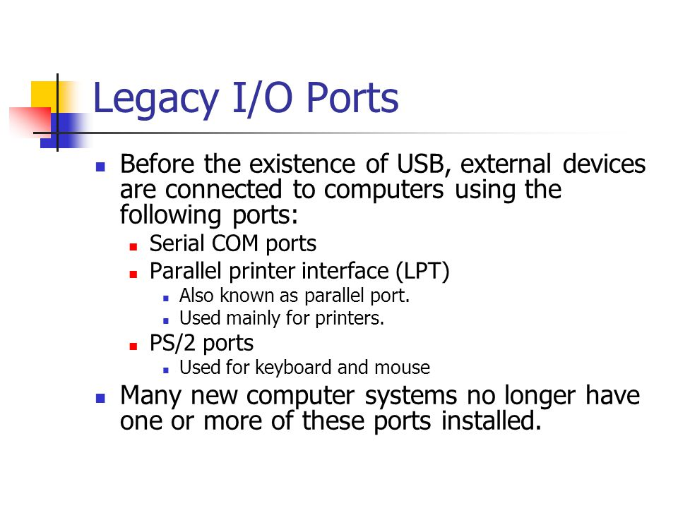 Legacy I/O Ports Before the existence of USB, external devices are connected to computers using the following ports: