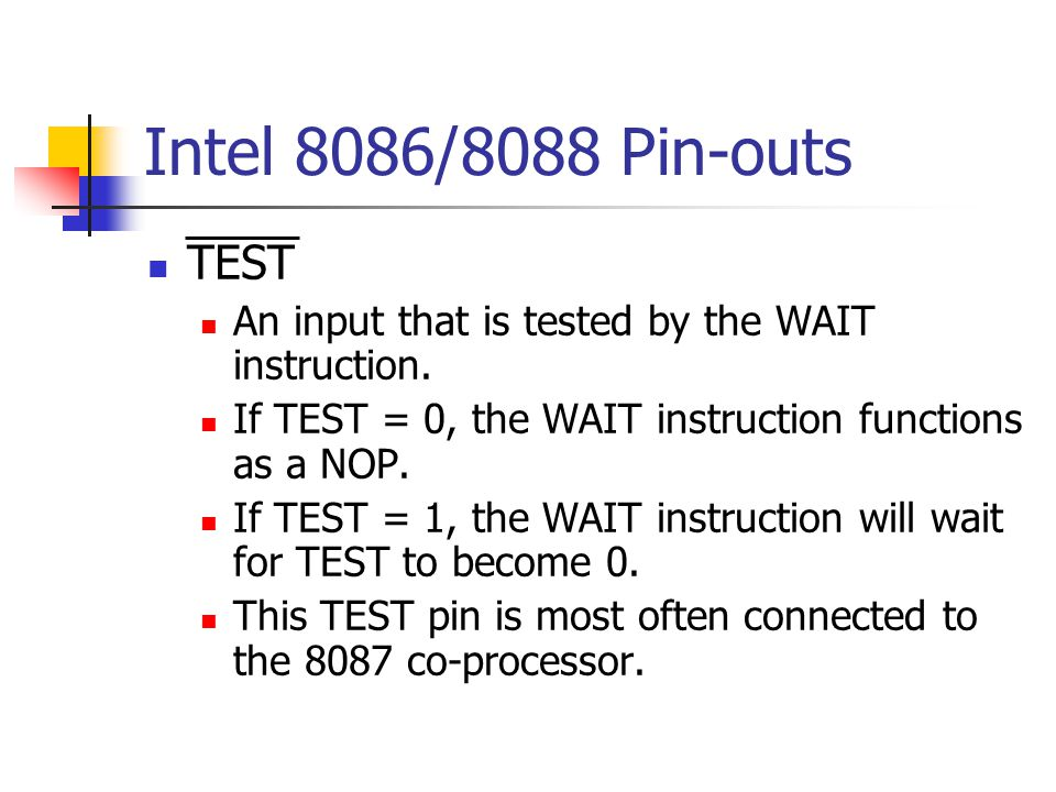 Intel 8086/8088 Pin-outs TEST. An input that is tested by the WAIT instruction. If TEST = 0, the WAIT instruction functions as a NOP.