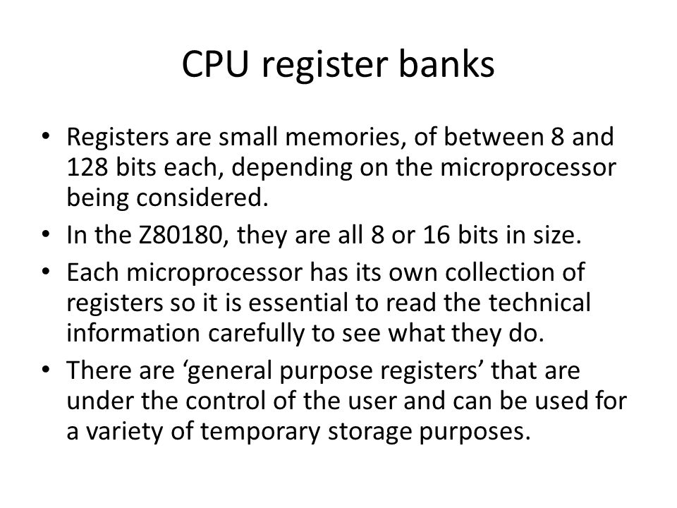 CPU register banks Registers are small memories, of between 8 and 128 bits each, depending on the microprocessor being considered.