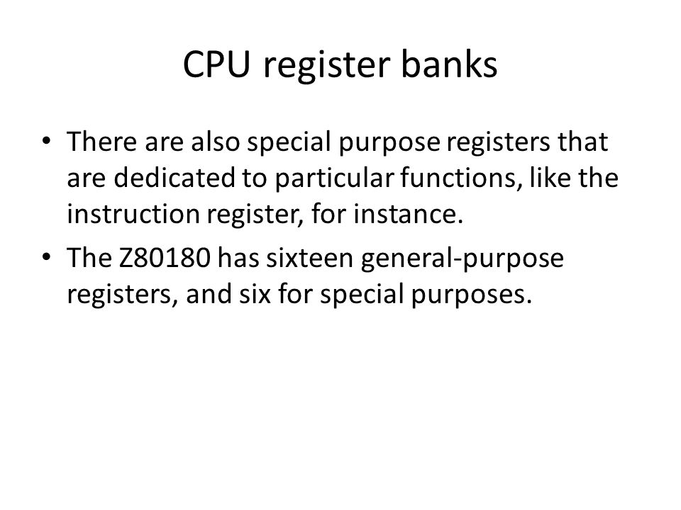 CPU register banks There are also special purpose registers that are dedicated to particular functions, like the instruction register, for instance.