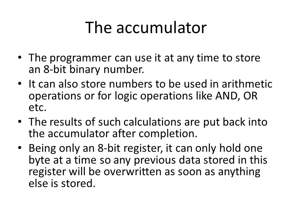 The accumulator The programmer can use it at any time to store an 8-bit binary number.