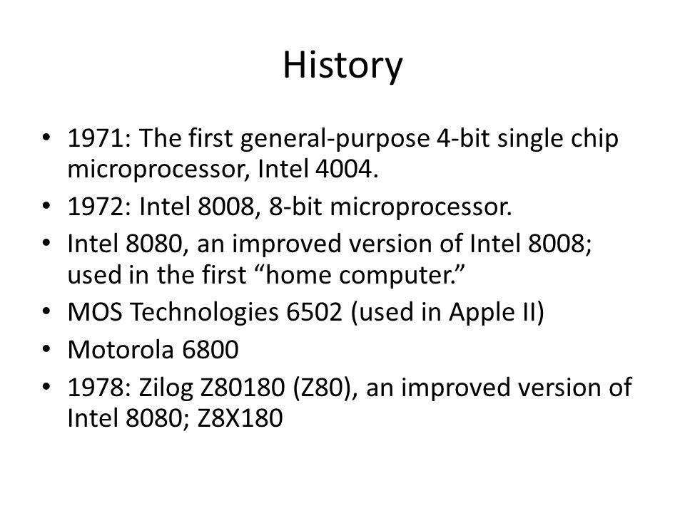 History 1971: The first general-purpose 4-bit single chip microprocessor, Intel 4004. 1972: Intel 8008, 8-bit microprocessor.