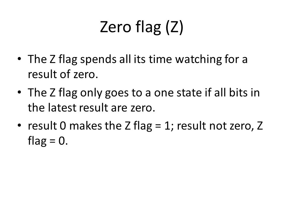 Zero flag (Z) The Z flag spends all its time watching for a result of zero.