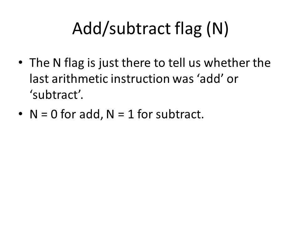 Add/subtract flag (N) The N flag is just there to tell us whether the last arithmetic instruction was 'add' or 'subtract'.