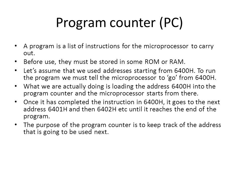 Program counter (PC) A program is a list of instructions for the microprocessor to carry out. Before use, they must be stored in some ROM or RAM.