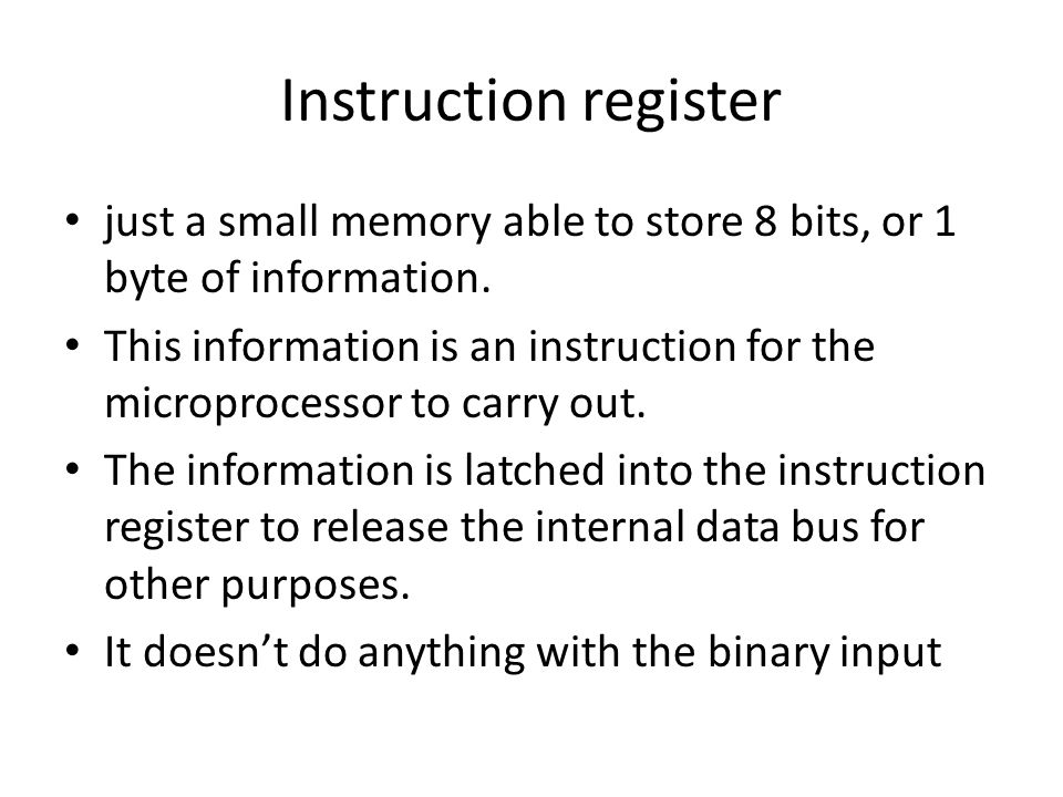 Instruction register just a small memory able to store 8 bits, or 1 byte of information.
