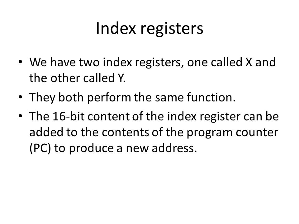 Index registers We have two index registers, one called X and the other called Y. They both perform the same function.