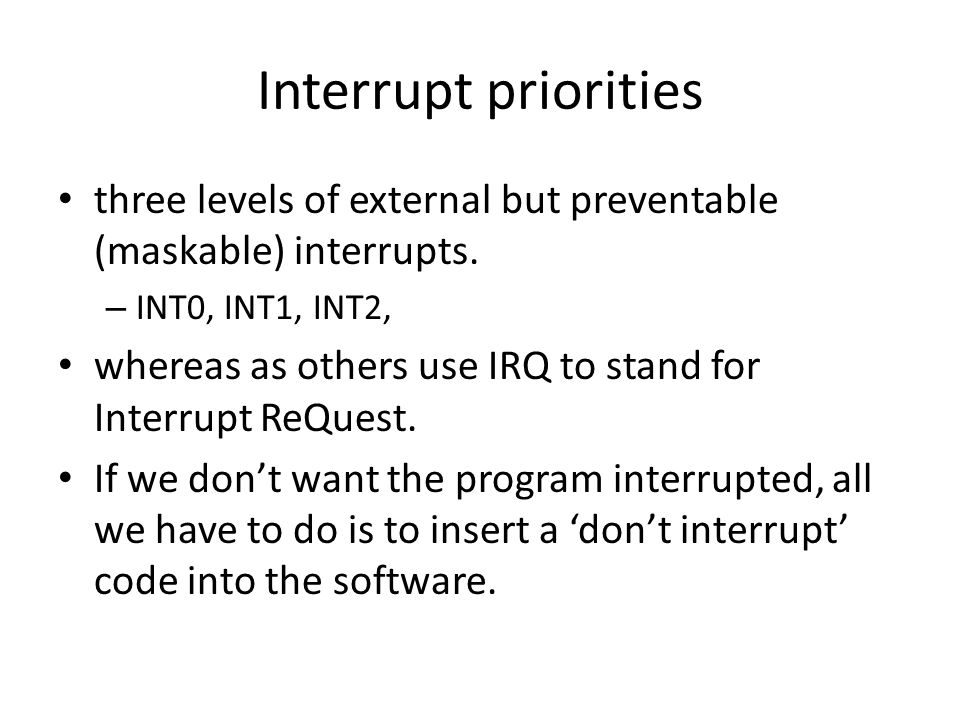 Interrupt priorities three levels of external but preventable (maskable) interrupts. INT0, INT1, INT2,