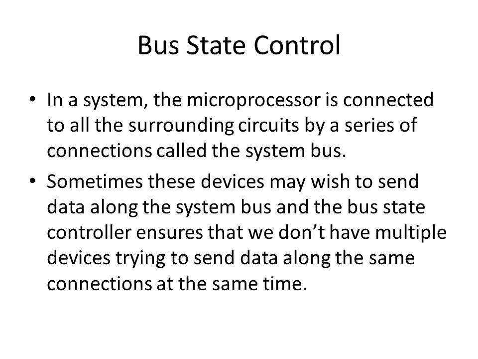 Bus State Control In a system, the microprocessor is connected to all the surrounding circuits by a series of connections called the system bus.