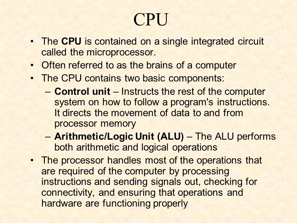 CPU The CPU is contained on a single integrated circuit called the microprocessor. Often referred to as the brains of a computer.