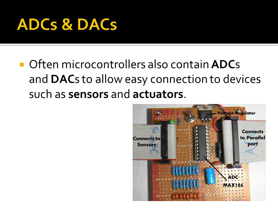 ADCs & DACs Often microcontrollers also contain ADCs and DACs to allow easy connection to devices such as sensors and actuators.