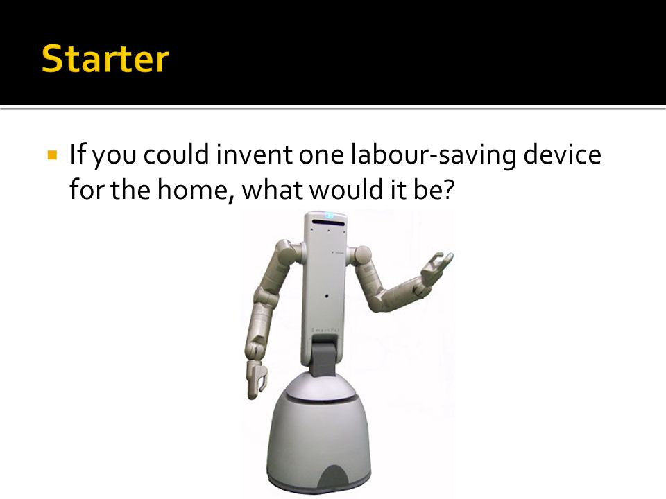 Starter If you could invent one labour-saving device for the home, what would it be