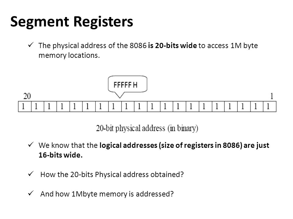 Segment Registers The physical address of the 8086 is 20-bits wide to access 1M byte memory locations.
