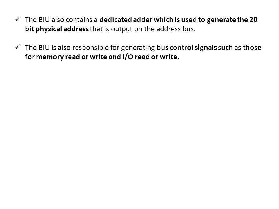 The BIU also contains a dedicated adder which is used to generate the 20 bit physical address that is output on the address bus.