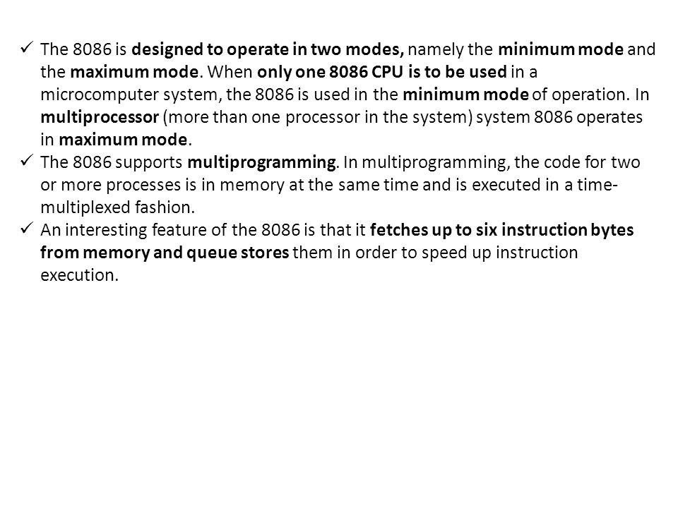 The 8086 is designed to operate in two modes, namely the minimum mode and the maximum mode. When only one 8086 CPU is to be used in a microcomputer system, the 8086 is used in the minimum mode of operation. In multiprocessor (more than one processor in the system) system 8086 operates in maximum mode.