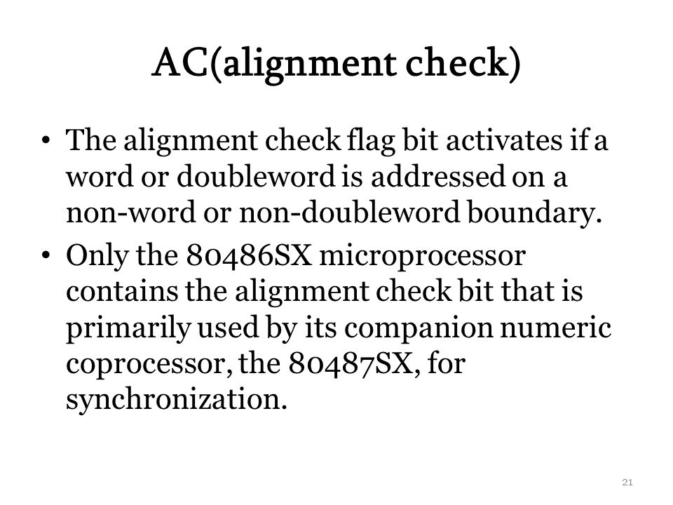 AC(alignment check) The alignment check flag bit activates if a word or doubleword is addressed on a non-word or non-doubleword boundary.