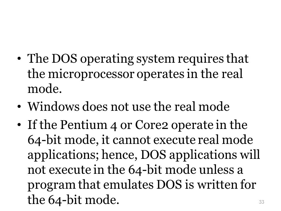 The DOS operating system requires that the microprocessor operates in the real mode.