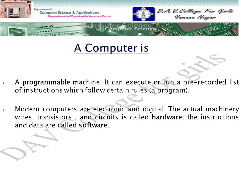 A Computer is A programmable machine. It can execute or run a pre-recorded list of instructions which follow certain rules (a program).
