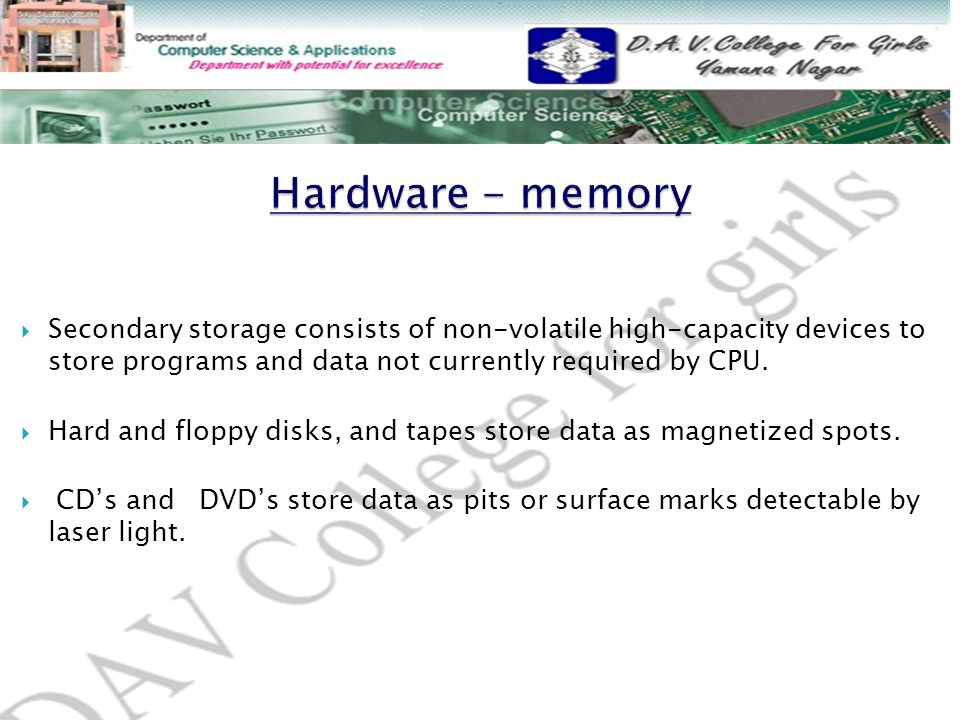 Hardware - memory Secondary storage consists of non-volatile high-capacity devices to store programs and data not currently required by CPU.