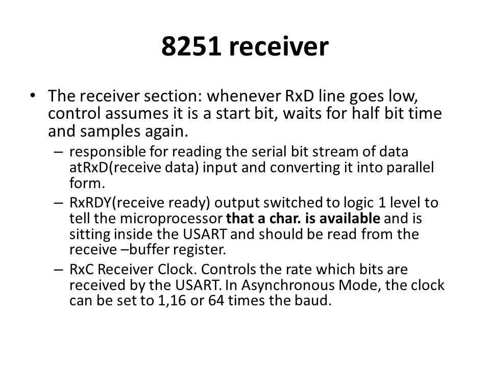 8251 receiver The receiver section: whenever RxD line goes low, control assumes it is a start bit, waits for half bit time and samples again.