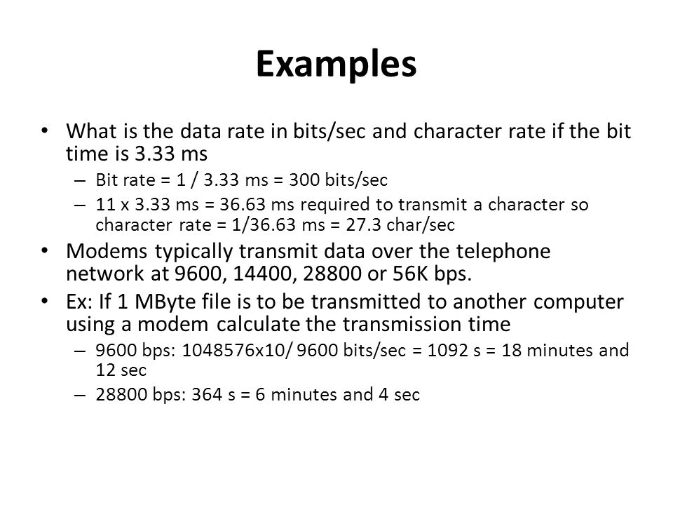 Examples What is the data rate in bits/sec and character rate if the bit time is 3.33 ms. Bit rate = 1 / 3.33 ms = 300 bits/sec.