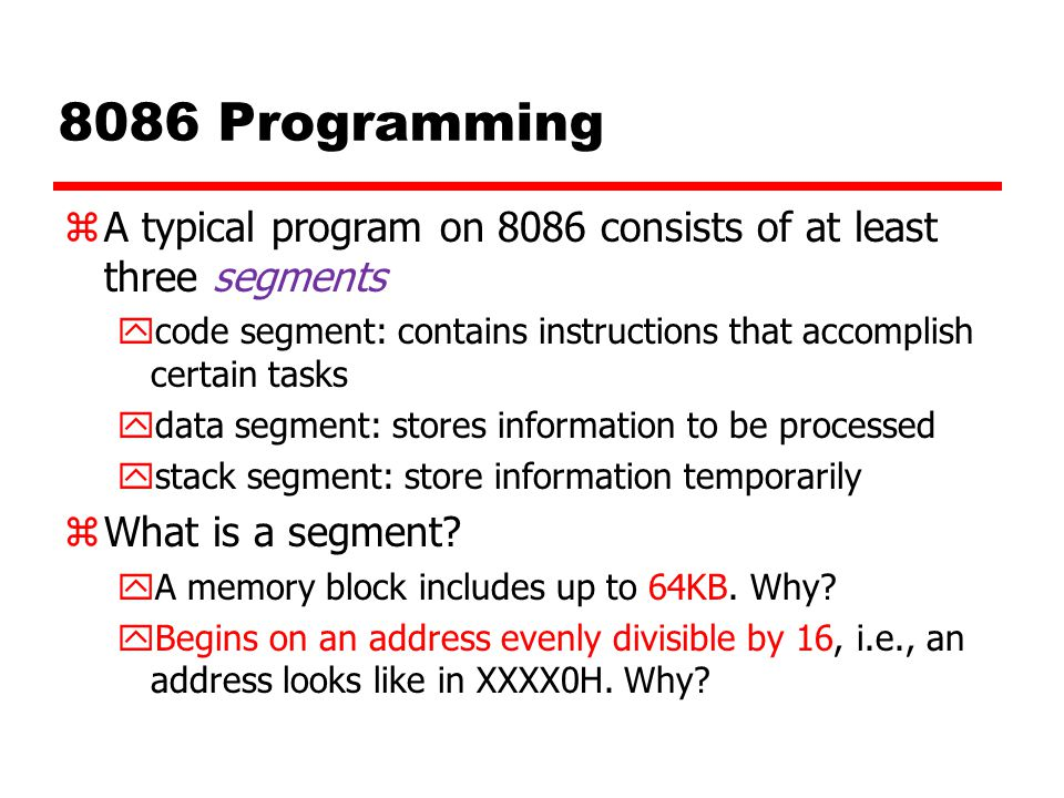 8086 Programming A typical program on 8086 consists of at least three segments. code segment: contains instructions that accomplish certain tasks.