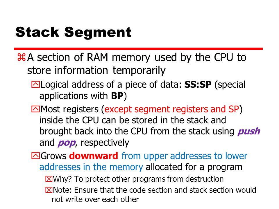 Stack Segment A section of RAM memory used by the CPU to store information temporarily.