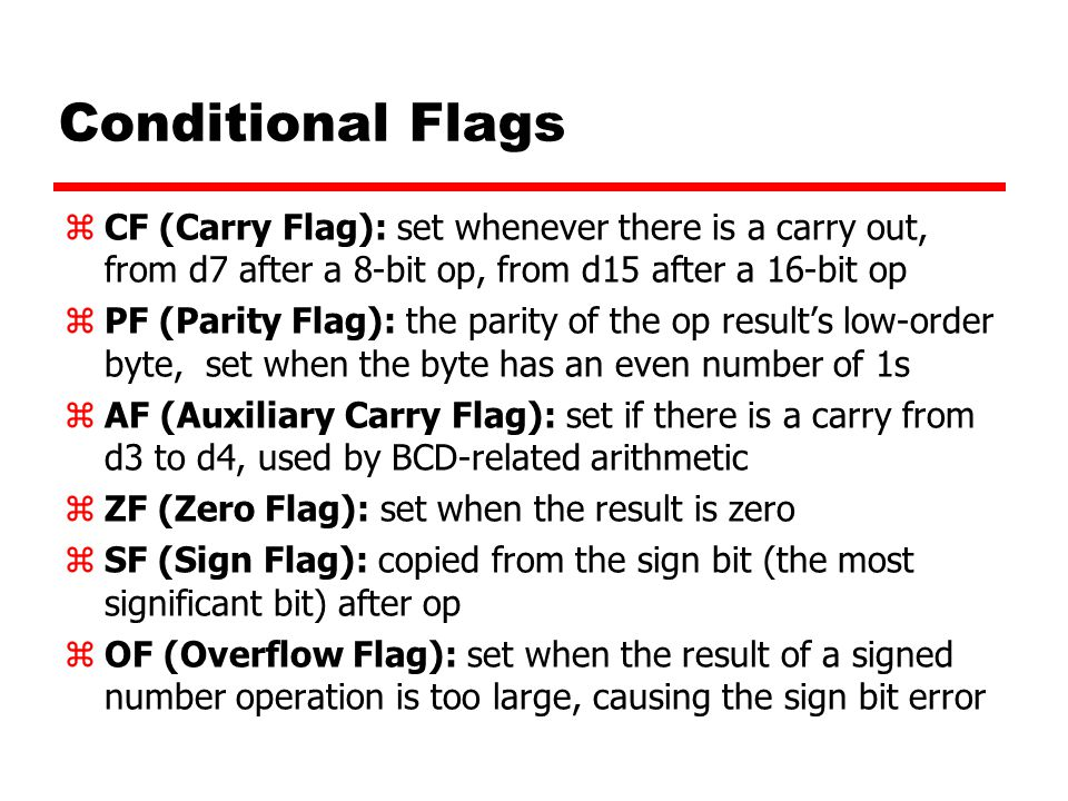 Conditional Flags CF (Carry Flag): set whenever there is a carry out, from d7 after a 8-bit op, from d15 after a 16-bit op.