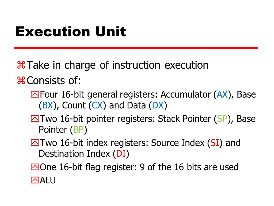 Execution Unit Take in charge of instruction execution Consists of: