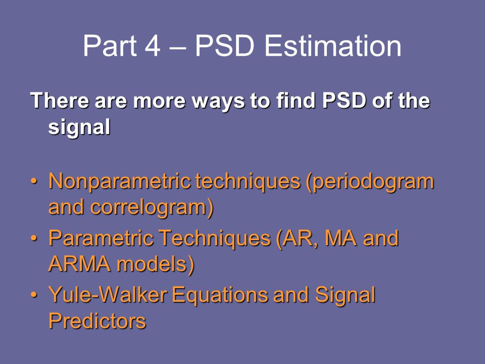 Part 4 – PSD Estimation There are more ways to find PSD of the signal