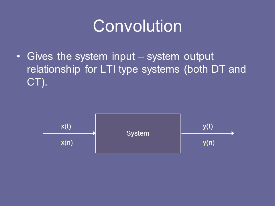 Convolution Gives the system input – system output relationship for LTI type systems (both DT and CT).