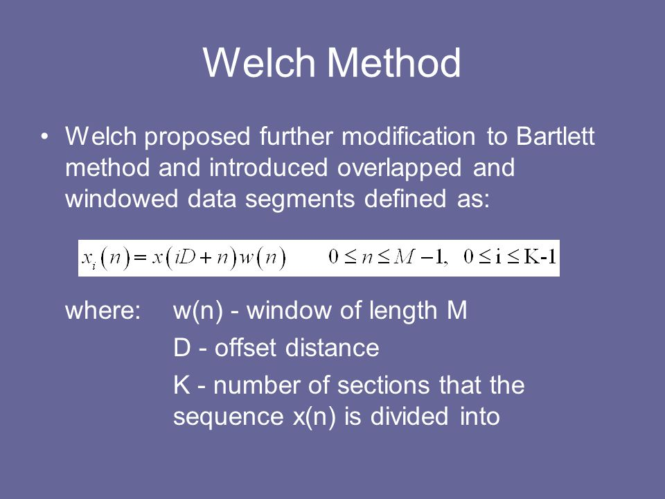 Welch Method Welch proposed further modification to Bartlett method and introduced overlapped and windowed data segments defined as: